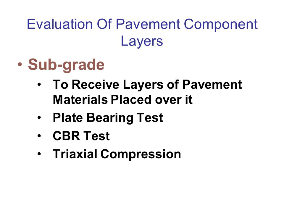 Evaluation Of Pavement Component Layers Sub-grade To Receive Layers of Pavement Materials Placed over it Plate Bearing Test CBR Test Triaxial Compress