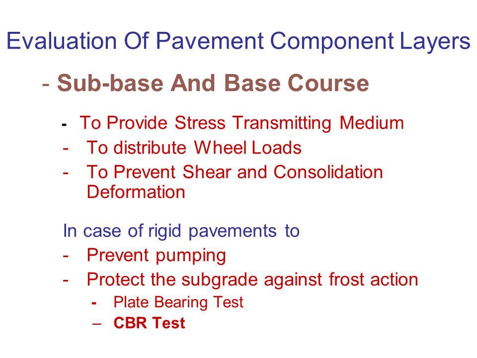Evaluation Of Pavement Component Layers -Sub-base And Base Course - To Provide Stress Transmitting Medium -To distribute Wheel Loads -To Prevent Shear