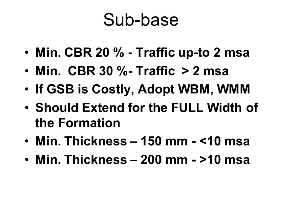 Sub-base Min. CBR 20 % - Traffic up-to 2 msa Min. CBR 30 %- Traffic > 2 msa If GSB is Costly, Adopt WBM, WMM Should Extend for the FULL Width of the F