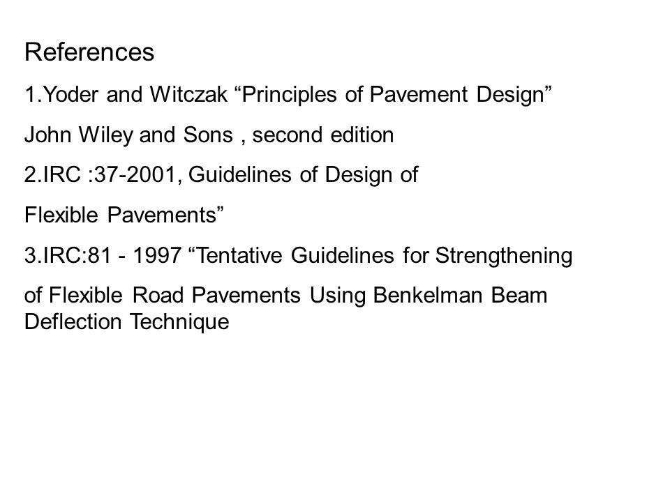 "References 1.Yoder and Witczak ""Principles of Pavement Design"" John Wiley and Sons, second edition 2.IRC :37-2001, Guidelines of Design of Flexible Pa"