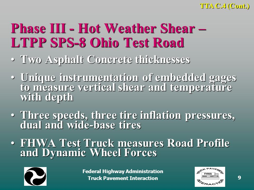 Federal Highway Administration Truck Pavement Interaction 9 Phase III - Hot Weather Shear – LTPP SPS-8 Ohio Test Road Two Asphalt Concrete thicknessesTwo Asphalt Concrete thicknesses Unique instrumentation of embedded gages to measure vertical shear and temperature with depthUnique instrumentation of embedded gages to measure vertical shear and temperature with depth Three speeds, three tire inflation pressures, dual and wide-base tiresThree speeds, three tire inflation pressures, dual and wide-base tires FHWA Test Truck measures Road Profile and Dynamic Wheel ForcesFHWA Test Truck measures Road Profile and Dynamic Wheel Forces TTA C.4 (Cont.)
