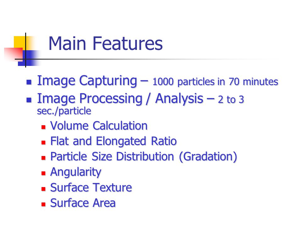 Main Features Image Capturing – 1000 particles in 70 minutes Image Capturing – 1000 particles in 70 minutes Image Processing / Analysis – 2 to 3 sec./particle Image Processing / Analysis – 2 to 3 sec./particle Volume Calculation Volume Calculation Flat and Elongated Ratio Flat and Elongated Ratio Particle Size Distribution (Gradation) Particle Size Distribution (Gradation) Angularity Angularity Surface Texture Surface Texture Surface Area Surface Area