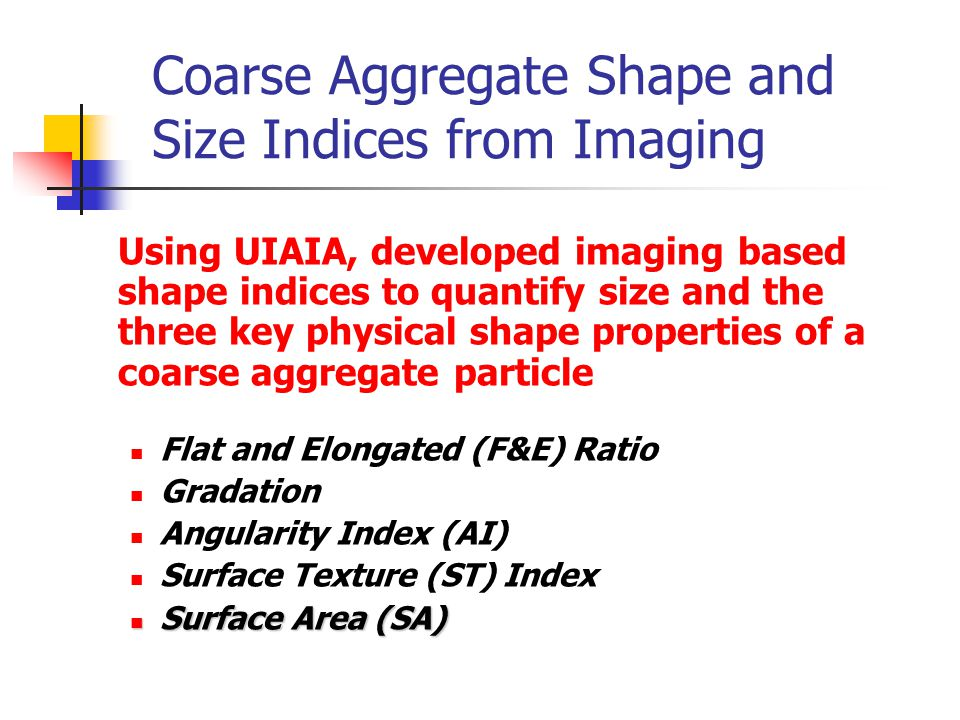 Coarse Aggregate Shape and Size Indices from Imaging Using UIAIA, developed imaging based shape indices to quantify size and the three key physical shape properties of a coarse aggregate particle Flat and Elongated (F&E) Ratio Gradation Angularity Index (AI) Surface Texture (ST) Index Surface Area (SA) Surface Area (SA)