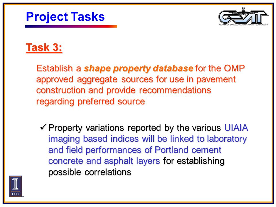 Project Tasks Task 3: Establish a shape property database for the OMP approved aggregate sources for use in pavement construction and provide recommendations regarding preferred source Property variations reported by the various UIAIA imaging based indices will be linked to laboratory and field performances of Portland cement concrete and asphalt layers for establishing possible correlations Property variations reported by the various UIAIA imaging based indices will be linked to laboratory and field performances of Portland cement concrete and asphalt layers for establishing possible correlations