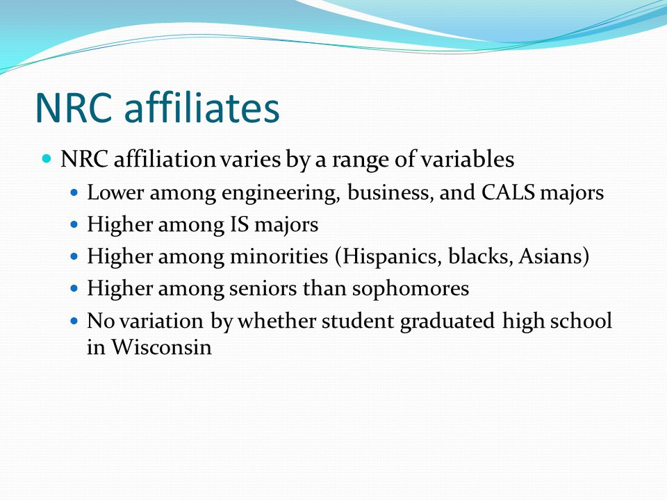 NRC affiliates NRC affiliation varies by a range of variables Lower among engineering, business, and CALS majors Higher among IS majors Higher among minorities (Hispanics, blacks, Asians) Higher among seniors than sophomores No variation by whether student graduated high school in Wisconsin
