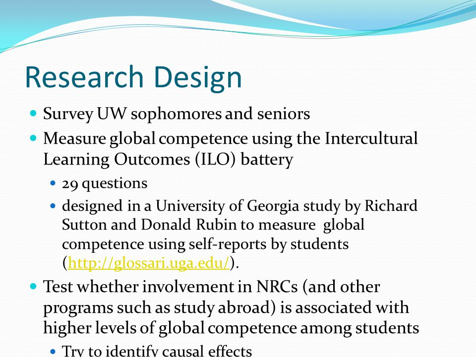 Research Design Survey UW sophomores and seniors Measure global competence using the Intercultural Learning Outcomes (ILO) battery 29 questions designed in a University of Georgia study by Richard Sutton and Donald Rubin to measure global competence using self-reports by students (http://glossari.uga.edu/).http://glossari.uga.edu/ Test whether involvement in NRCs (and other programs such as study abroad) is associated with higher levels of global competence among students Try to identify causal effects