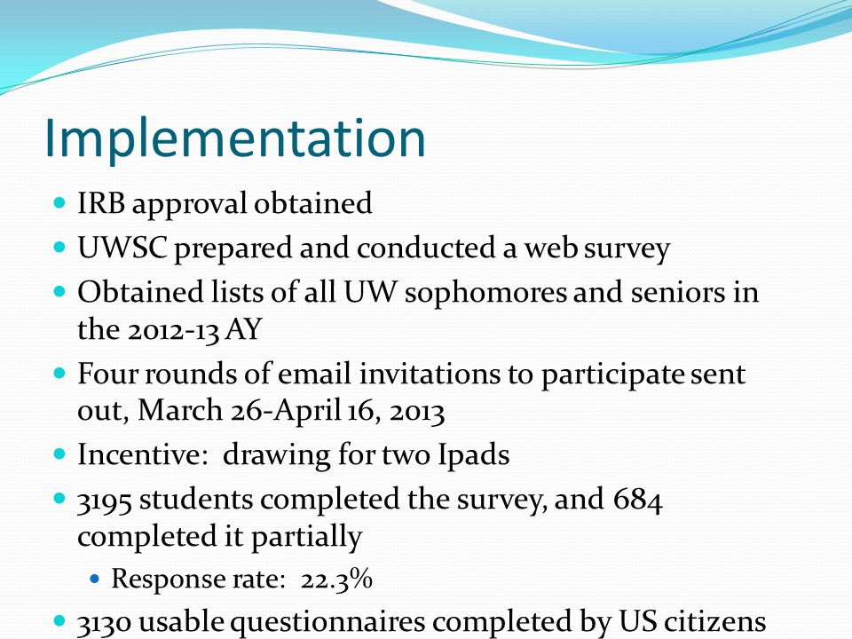 Implementation IRB approval obtained UWSC prepared and conducted a web survey Obtained lists of all UW sophomores and seniors in the 2012-13 AY Four rounds of email invitations to participate sent out, March 26-April 16, 2013 Incentive: drawing for two Ipads 3195 students completed the survey, and 684 completed it partially Response rate: 22.3% 3130 usable questionnaires completed by US citizens