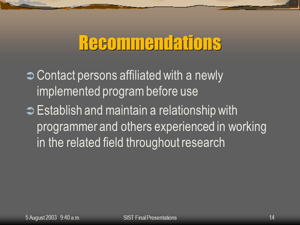 5 August 2003 9:40 a.m.SIST Final Presentations14 Recommendations  Contact persons affiliated with a newly implemented program before use  Establish and maintain a relationship with programmer and others experienced in working in the related field throughout research