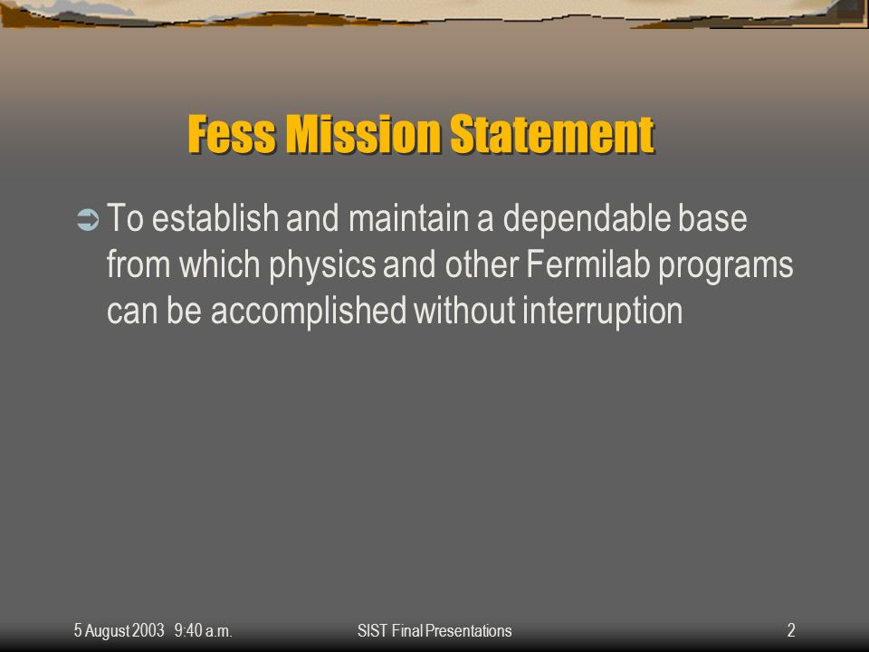 5 August 2003 9:40 a.m.SIST Final Presentations2 Fess Mission Statement  To establish and maintain a dependable base from which physics and other Fermilab programs can be accomplished without interruption