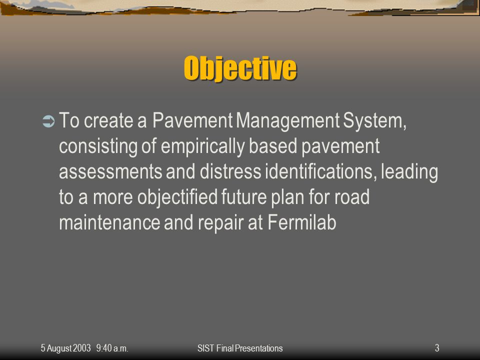 5 August 2003 9:40 a.m.SIST Final Presentations3 Objective  To create a Pavement Management System, consisting of empirically based pavement assessments and distress identifications, leading to a more objectified future plan for road maintenance and repair at Fermilab