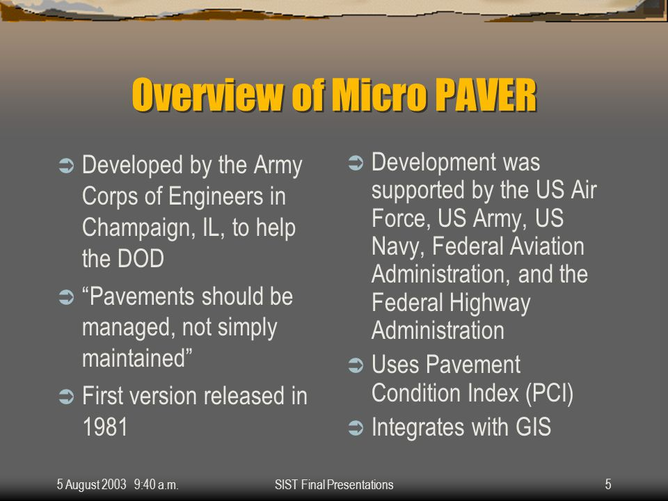 5 August 2003 9:40 a.m.SIST Final Presentations5 Overview of Micro PAVER  Developed by the Army Corps of Engineers in Champaign, IL, to help the DOD  Pavements should be managed, not simply maintained  First version released in 1981  Development was supported by the US Air Force, US Army, US Navy, Federal Aviation Administration, and the Federal Highway Administration  Uses Pavement Condition Index (PCI)  Integrates with GIS