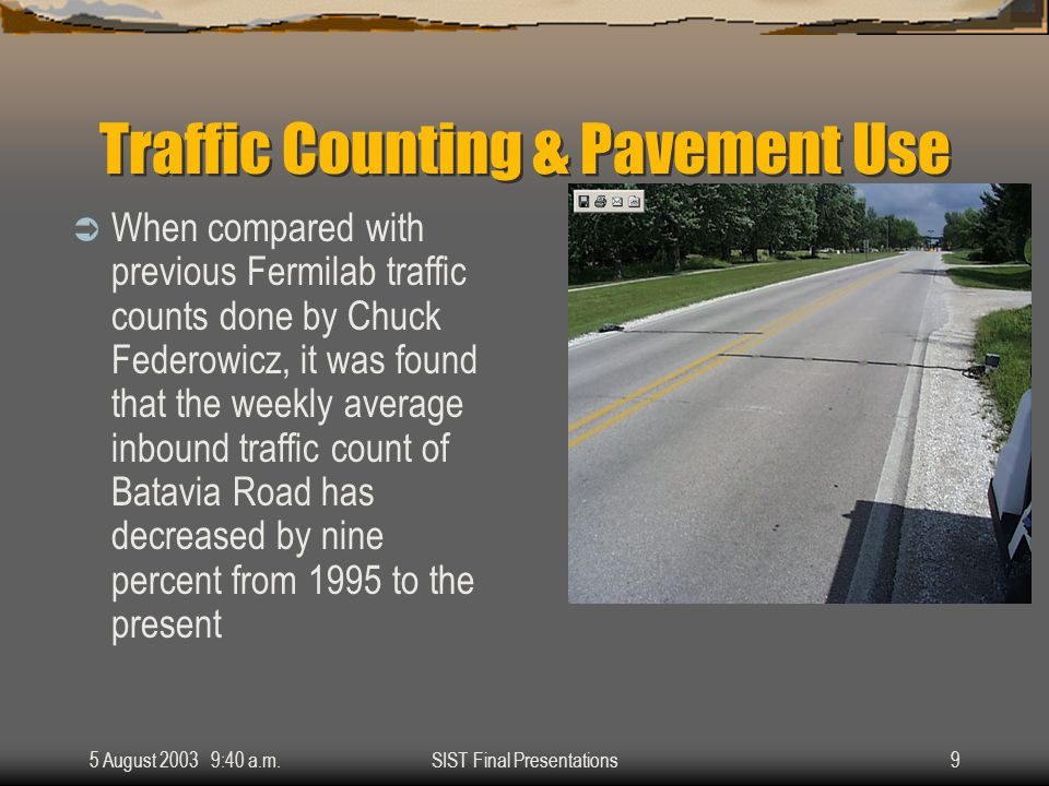 5 August 2003 9:40 a.m.SIST Final Presentations9 Traffic Counting & Pavement Use  When compared with previous Fermilab traffic counts done by Chuck Federowicz, it was found that the weekly average inbound traffic count of Batavia Road has decreased by nine percent from 1995 to the present