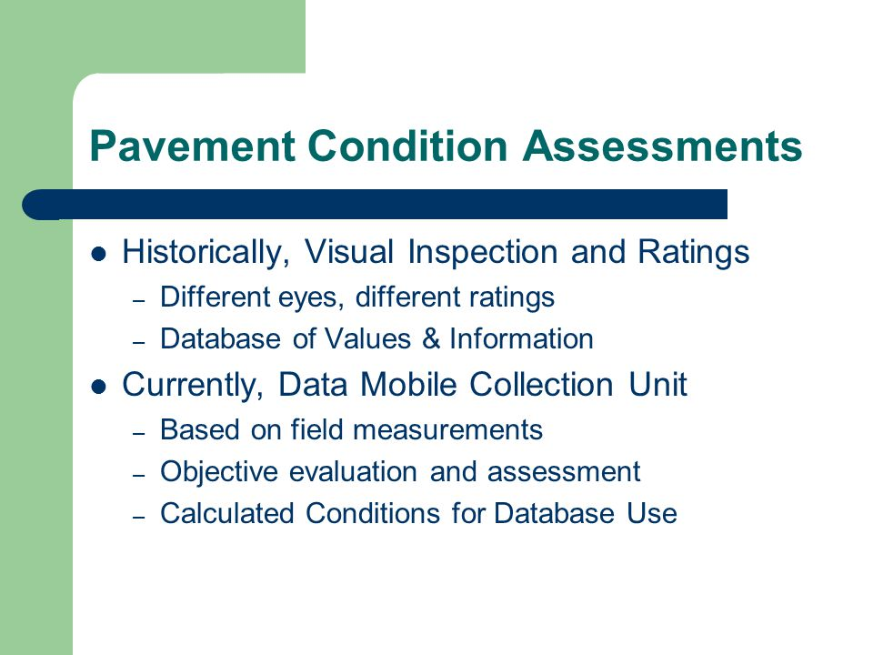 Pavement Condition Assessments Historically, Visual Inspection and Ratings – Different eyes, different ratings – Database of Values & Information Currently, Data Mobile Collection Unit – Based on field measurements – Objective evaluation and assessment – Calculated Conditions for Database Use
