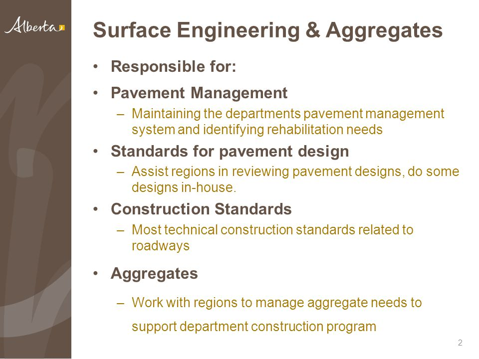 Surface Engineering & Aggregates Responsible for: Pavement Management –Maintaining the departments pavement management system and identifying rehabilitation needs Standards for pavement design –Assist regions in reviewing pavement designs, do some designs in-house.