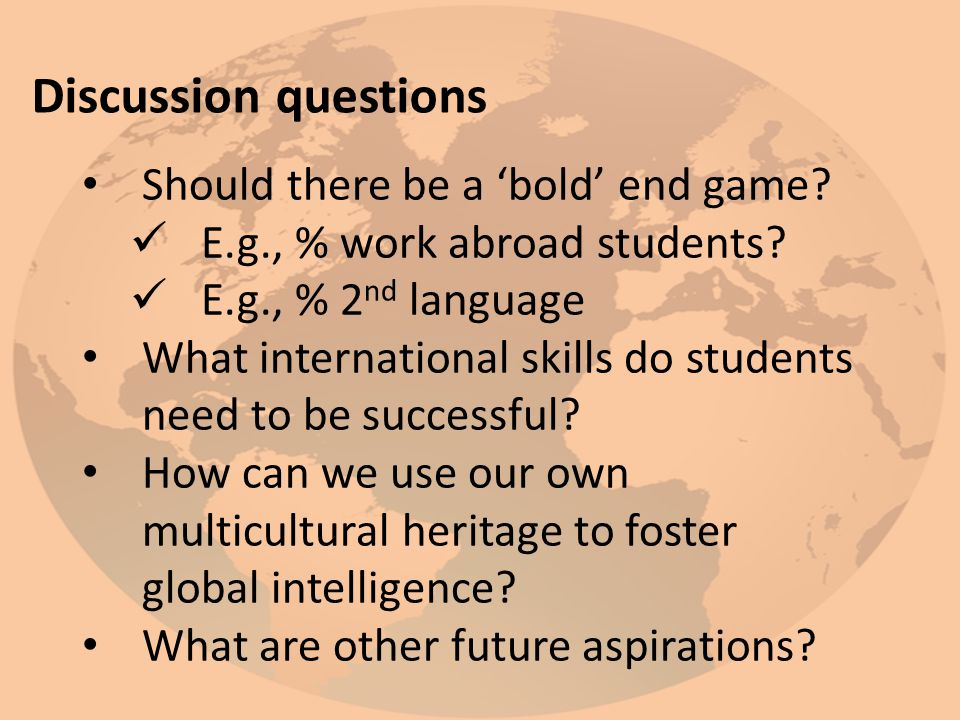 Discussion questions Should there be a 'bold' end game? E.g., % work abroad students? E.g., % 2 nd language What international skills do students need
