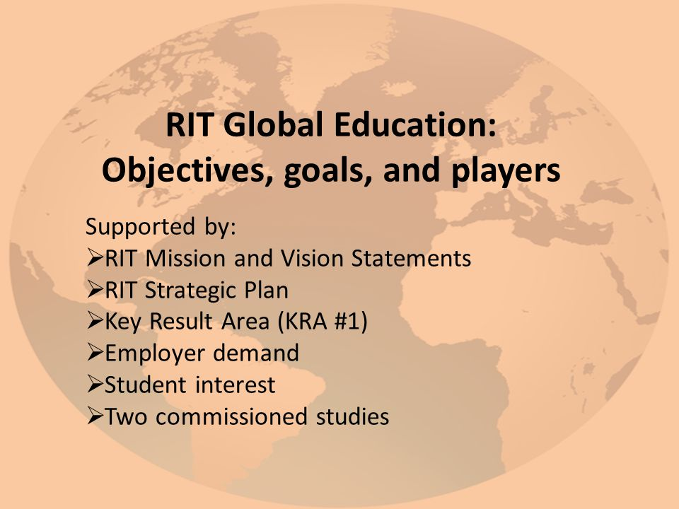 RIT Global Education: Objectives, goals, and players Supported by:  RIT Mission and Vision Statements  RIT Strategic Plan  Key Result Area (KRA #1)