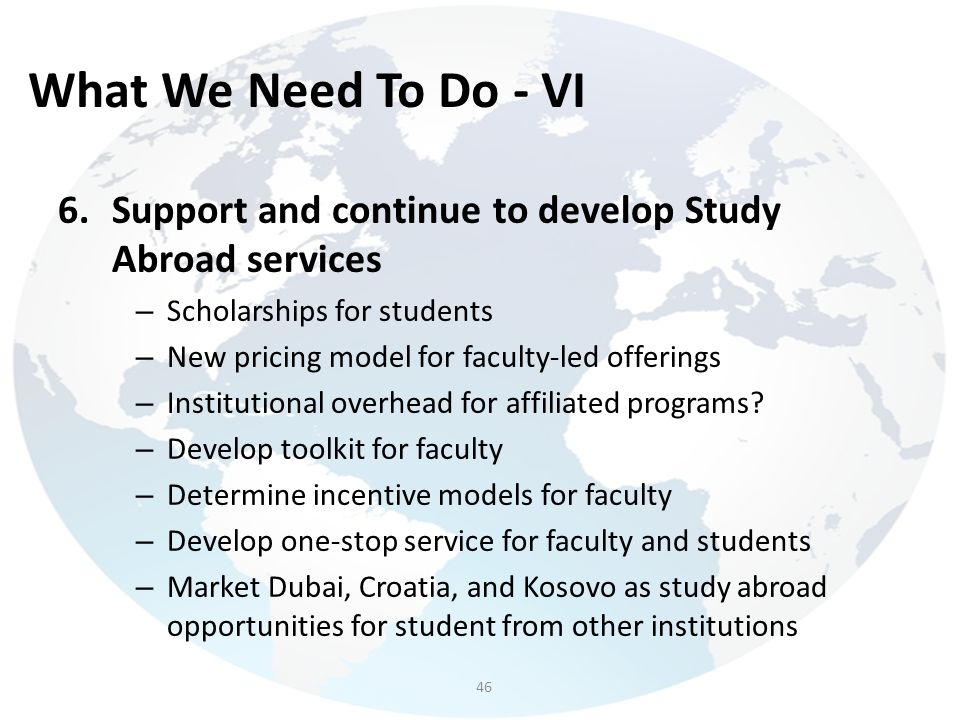 What We Need To Do - VI 6.Support and continue to develop Study Abroad services – Scholarships for students – New pricing model for faculty-led offeri
