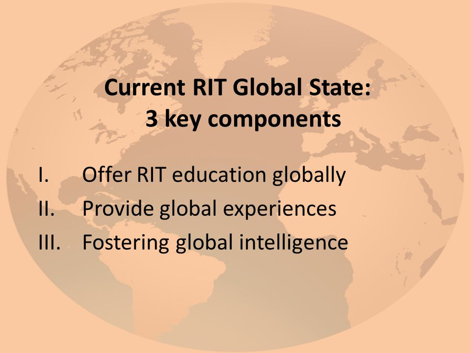 Current RIT Global State: 3 key components I.Offer RIT education globally II.Provide global experiences III.Fostering global intelligence