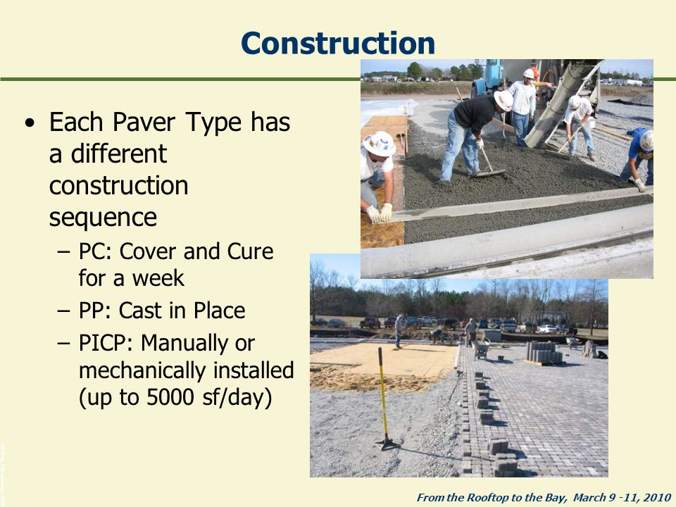 From the Rooftop to the Bay, March 9 -11, 2010 Photos: Chesapeake Bay Program Construction Each Paver Type has a different construction sequence –PC: Cover and Cure for a week –PP: Cast in Place –PICP: Manually or mechanically installed (up to 5000 sf/day)