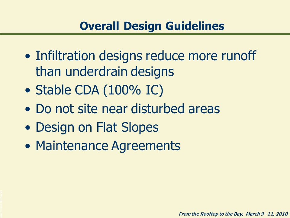 From the Rooftop to the Bay, March 9 -11, 2010 Photos: Chesapeake Bay Program Overall Design Guidelines Infiltration designs reduce more runoff than underdrain designs Stable CDA (100% IC) Do not site near disturbed areas Design on Flat Slopes Maintenance Agreements