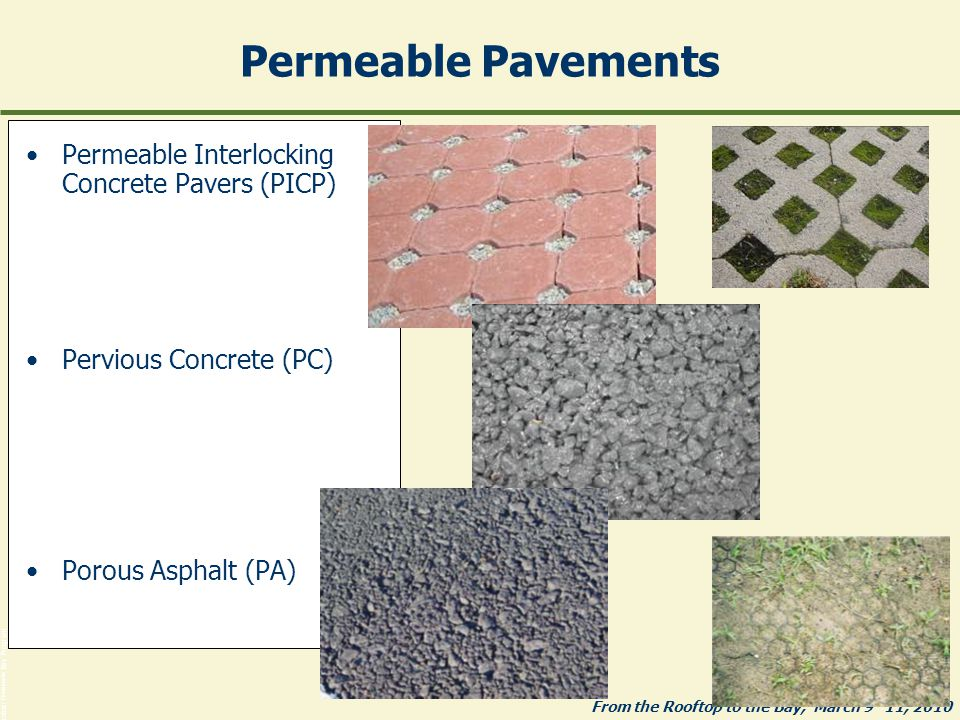 From the Rooftop to the Bay, March 9 -11, 2010 Photos: Chesapeake Bay Program Permeable Pavements Permeable Interlocking Concrete Pavers (PICP) Pervious Concrete (PC) Porous Asphalt (PA)