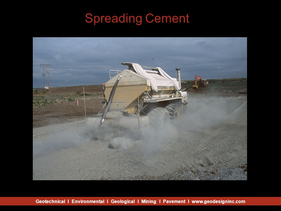 Geotechnical I Environmental I Geological I Mining I Pavement I www.geodesigninc.com Spreading Cement
