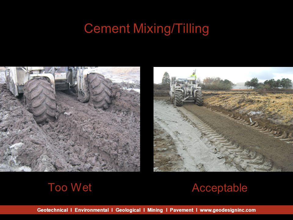 Geotechnical I Environmental I Geological I Mining I Pavement I www.geodesigninc.com Cement Mixing/Tilling Too Wet Acceptable