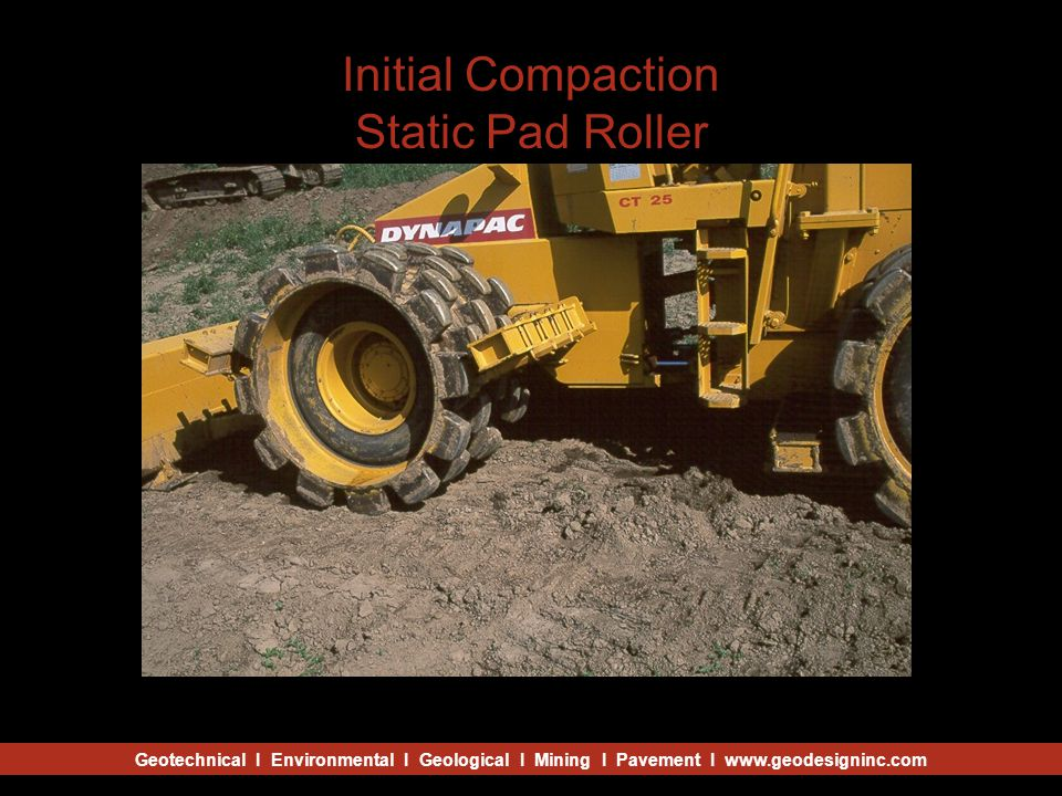 Geotechnical I Environmental I Geological I Mining I Pavement I www.geodesigninc.com Initial Compaction Static Pad Roller