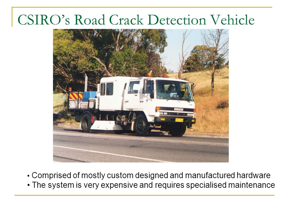 CSIRO's Road Crack Detection Vehicle Comprised of mostly custom designed and manufactured hardware The system is very expensive and requires specialised maintenance