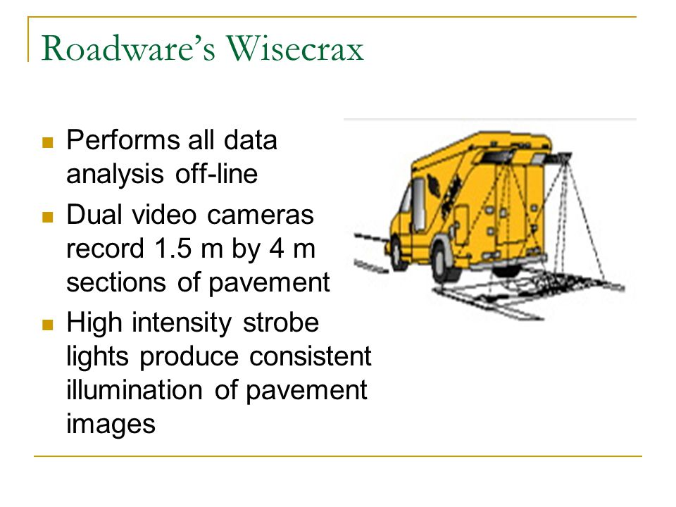 Roadware's Wisecrax Performs all data analysis off-line Dual video cameras record 1.5 m by 4 m sections of pavement High intensity strobe lights produce consistent illumination of pavement images