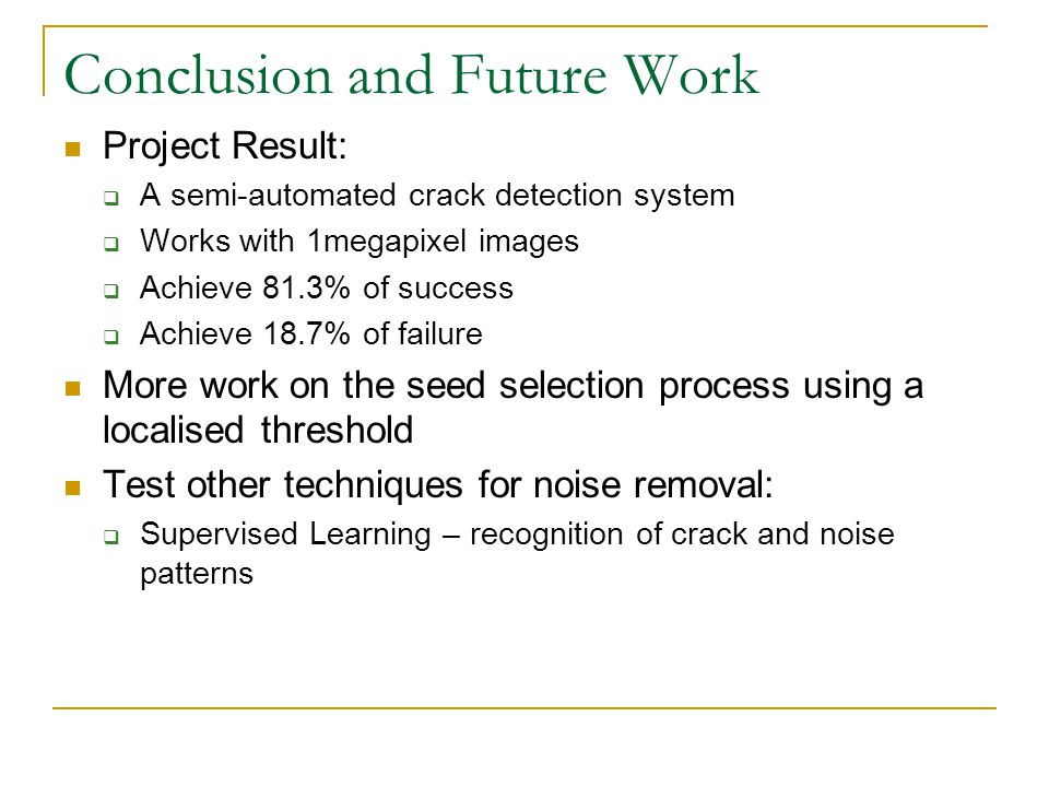 Conclusion and Future Work Project Result:  A semi-automated crack detection system  Works with 1megapixel images  Achieve 81.3% of success  Achieve 18.7% of failure More work on the seed selection process using a localised threshold Test other techniques for noise removal:  Supervised Learning – recognition of crack and noise patterns