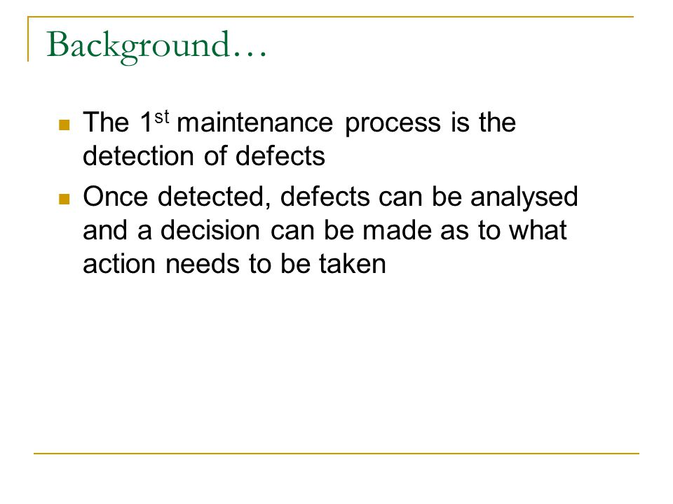 Background… The 1 st maintenance process is the detection of defects Once detected, defects can be analysed and a decision can be made as to what action needs to be taken