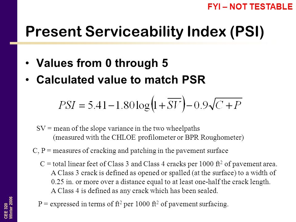 CEE 320 Winter 2006 Present Serviceability Index (PSI) Values from 0 through 5 Calculated value to match PSR SV = mean of the slope variance in the two wheelpaths (measured with the CHLOE profilometer or BPR Roughometer) C, P = measures of cracking and patching in the pavement surface C = total linear feet of Class 3 and Class 4 cracks per 1000 ft 2 of pavement area.