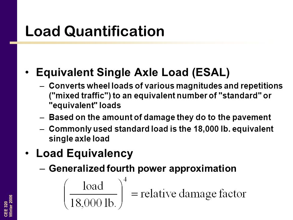 CEE 320 Winter 2006 Load Quantification Equivalent Single Axle Load (ESAL) –Converts wheel loads of various magnitudes and repetitions ( mixed traffic ) to an equivalent number of standard or equivalent loads –Based on the amount of damage they do to the pavement –Commonly used standard load is the 18,000 lb.