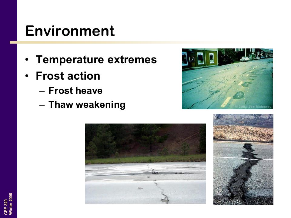 CEE 320 Winter 2006 Environment Temperature extremes Frost action –Frost heave –Thaw weakening