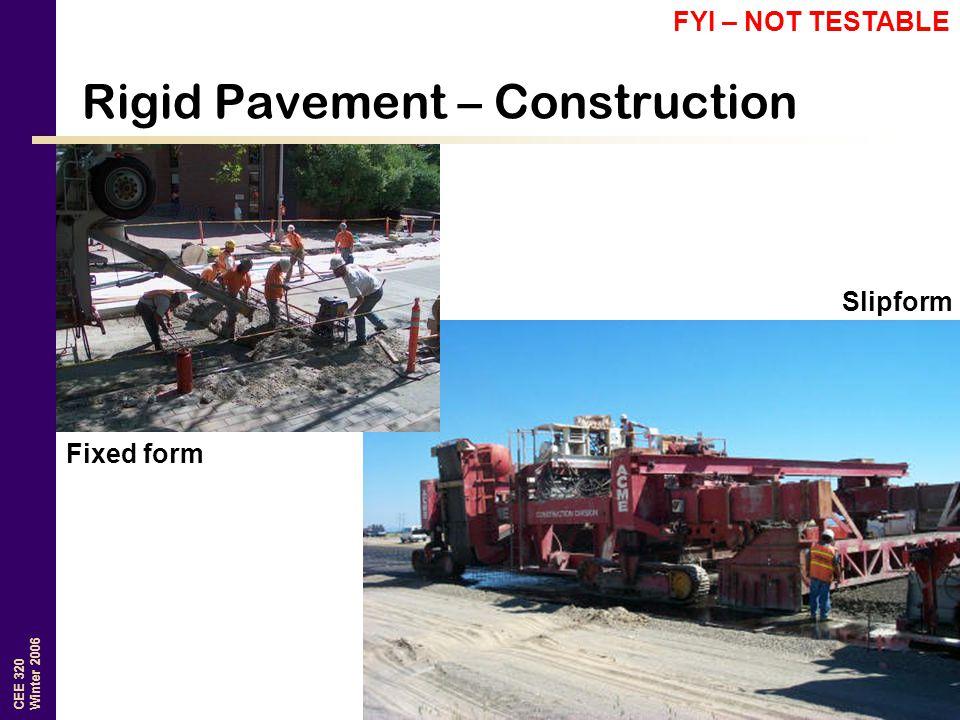 CEE 320 Winter 2006 Rigid Pavement – Construction Slipform Fixed form FYI – NOT TESTABLE