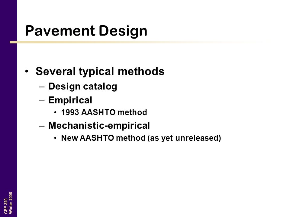CEE 320 Winter 2006 Pavement Design Several typical methods –Design catalog –Empirical 1993 AASHTO method –Mechanistic-empirical New AASHTO method (as yet unreleased)