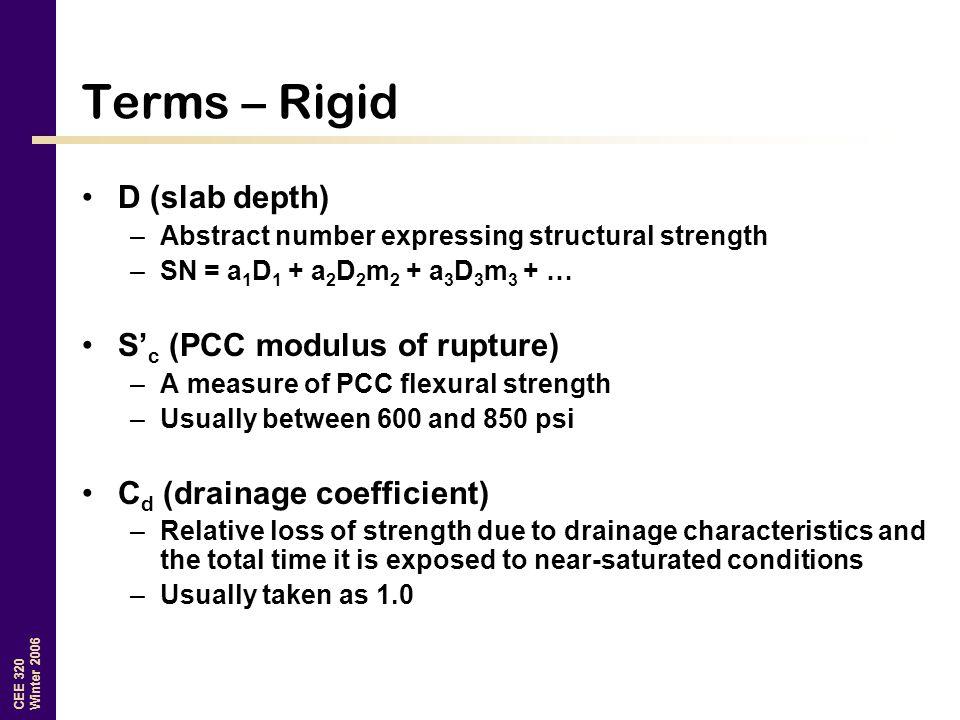 CEE 320 Winter 2006 Terms – Rigid D (slab depth) –Abstract number expressing structural strength –SN = a 1 D 1 + a 2 D 2 m 2 + a 3 D 3 m 3 + … S' c (PCC modulus of rupture) –A measure of PCC flexural strength –Usually between 600 and 850 psi C d (drainage coefficient) –Relative loss of strength due to drainage characteristics and the total time it is exposed to near-saturated conditions –Usually taken as 1.0