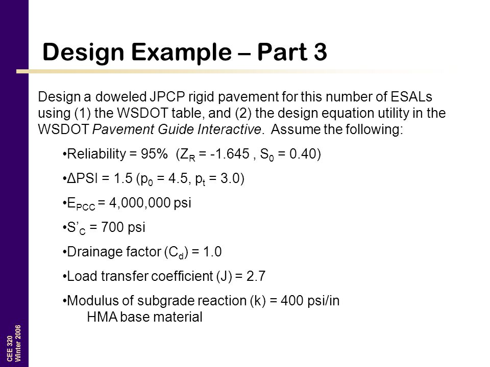 CEE 320 Winter 2006 Design Example – Part 3 Design a doweled JPCP rigid pavement for this number of ESALs using (1) the WSDOT table, and (2) the desig