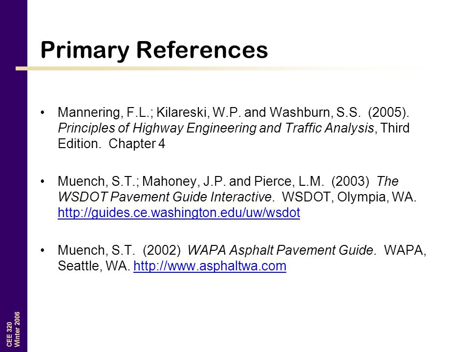 CEE 320 Winter 2006 Primary References Mannering, F.L.; Kilareski, W.P. and Washburn, S.S. (2005). Principles of Highway Engineering and Traffic Analy