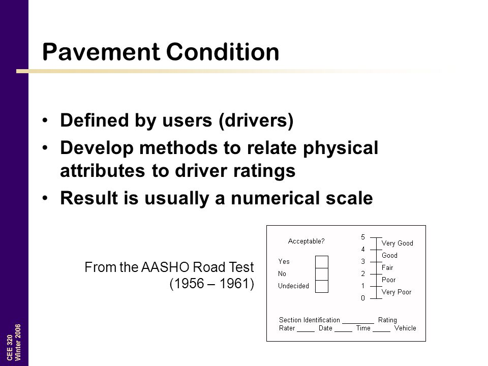 CEE 320 Winter 2006 Pavement Condition Defined by users (drivers) Develop methods to relate physical attributes to driver ratings Result is usually a numerical scale From the AASHO Road Test (1956 – 1961)