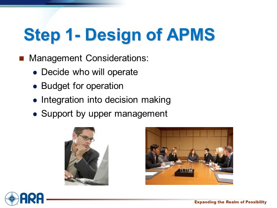 a Expanding the Realm of Possibility Step 1- Design of APMS Management Considerations: Decide who will operate Budget for operation Integration into decision making Support by upper management