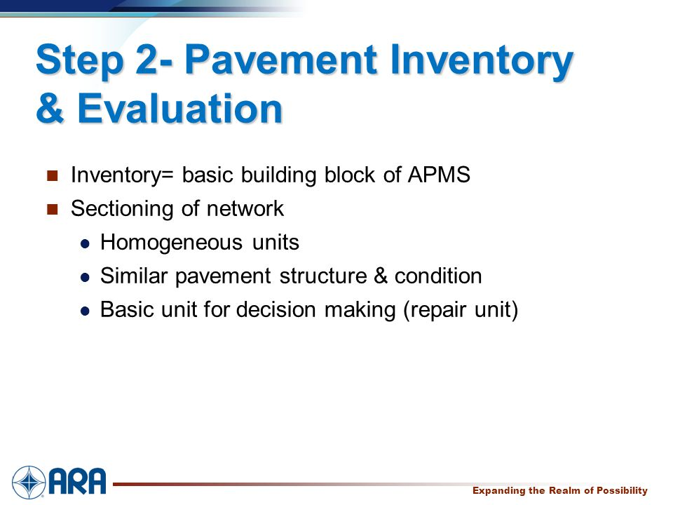 a Expanding the Realm of Possibility Step 2- Pavement Inventory & Evaluation Inventory= basic building block of APMS Sectioning of network Homogeneous units Similar pavement structure & condition Basic unit for decision making (repair unit)