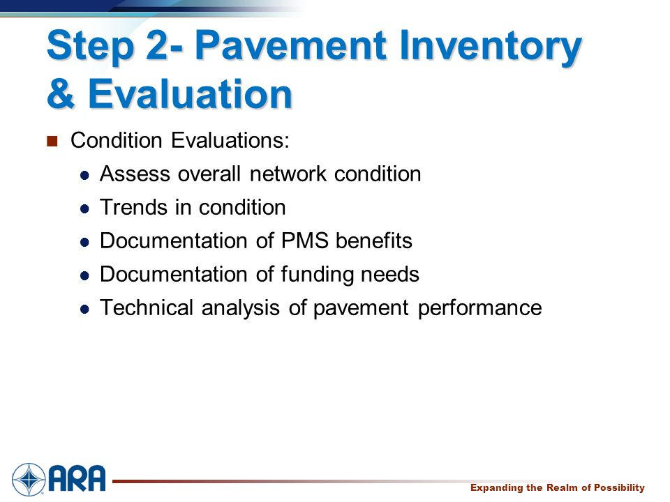a Expanding the Realm of Possibility Step 2- Pavement Inventory & Evaluation Condition Evaluations: Assess overall network condition Trends in condition Documentation of PMS benefits Documentation of funding needs Technical analysis of pavement performance