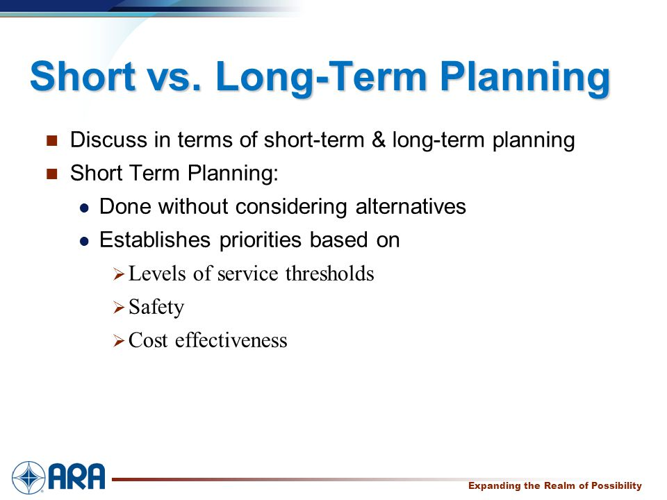 a Expanding the Realm of Possibility Short vs. Long-Term Planning Discuss in terms of short-term & long-term planning Short Term Planning: Done withou
