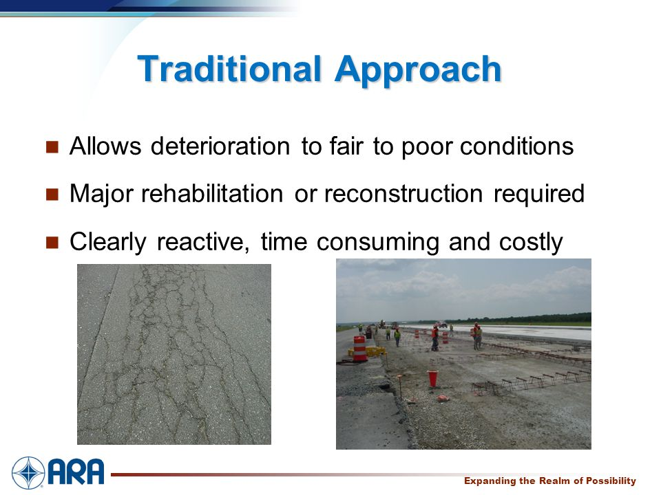 a Expanding the Realm of Possibility Traditional Approach Allows deterioration to fair to poor conditions Major rehabilitation or reconstruction required Clearly reactive, time consuming and costly