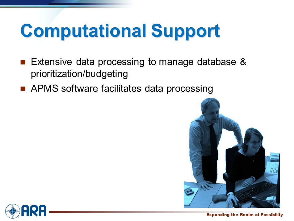 a Expanding the Realm of Possibility Computational Support Extensive data processing to manage database & prioritization/budgeting APMS software facilitates data processing