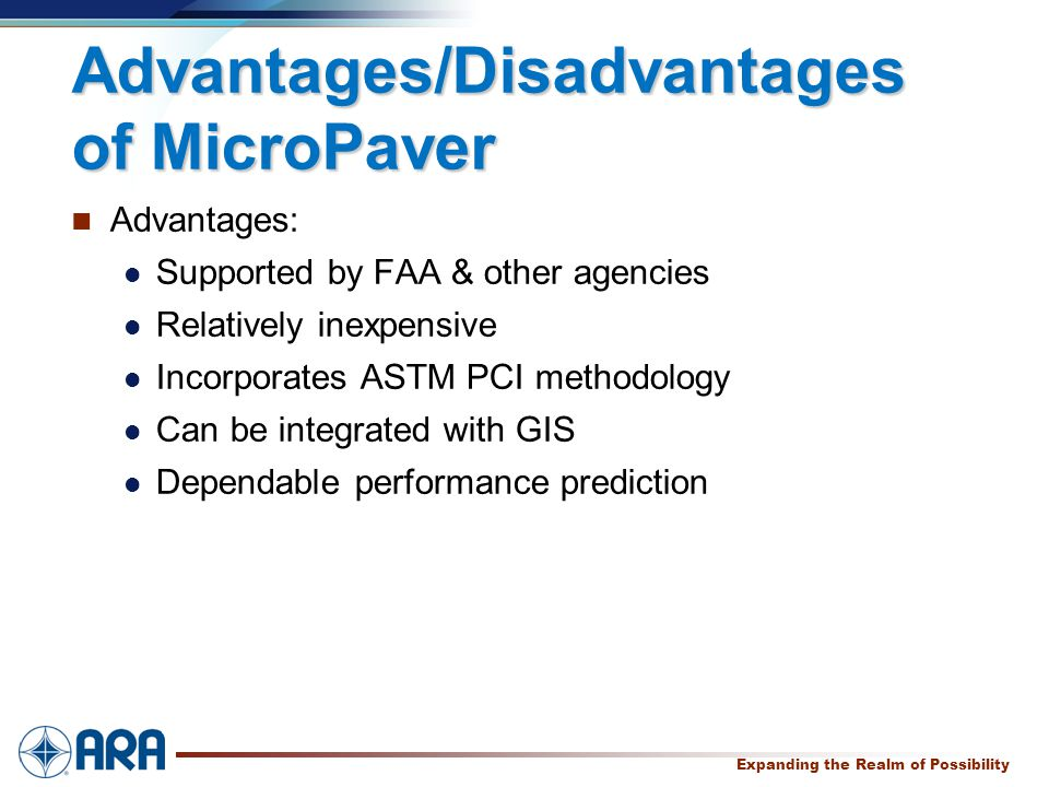 a Expanding the Realm of Possibility Advantages/Disadvantages of MicroPaver Advantages: Supported by FAA & other agencies Relatively inexpensive Incorporates ASTM PCI methodology Can be integrated with GIS Dependable performance prediction