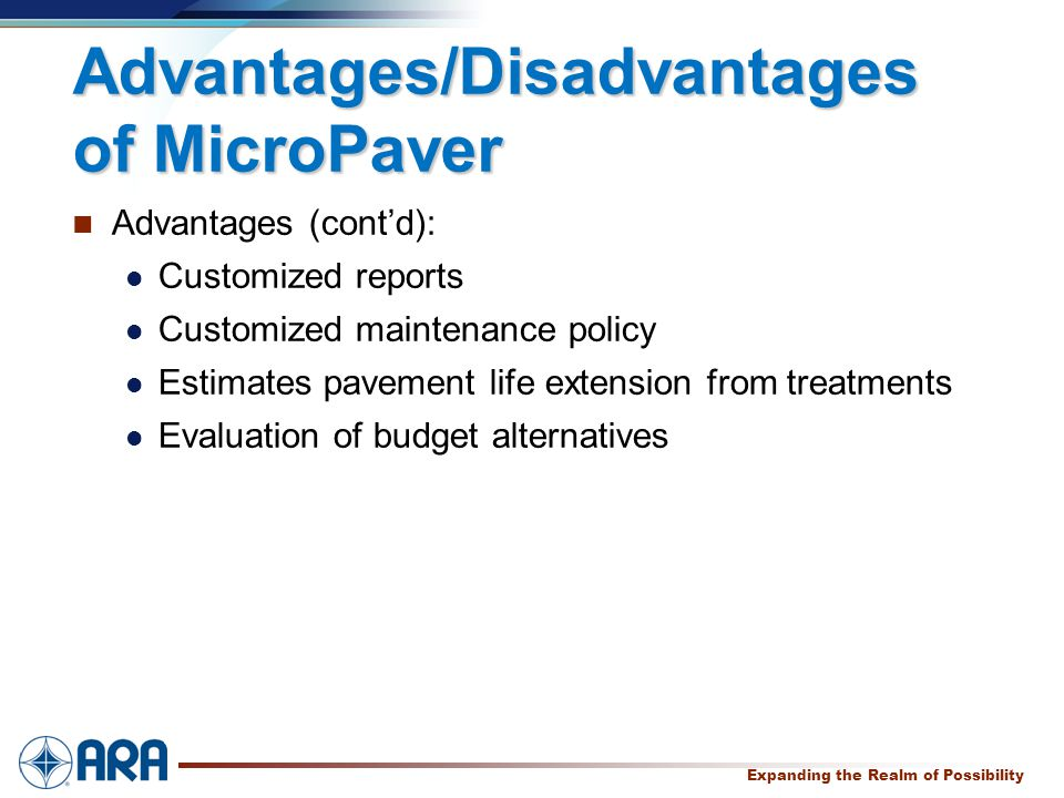 a Expanding the Realm of Possibility Advantages/Disadvantages of MicroPaver Advantages (cont'd): Customized reports Customized maintenance policy Estimates pavement life extension from treatments Evaluation of budget alternatives