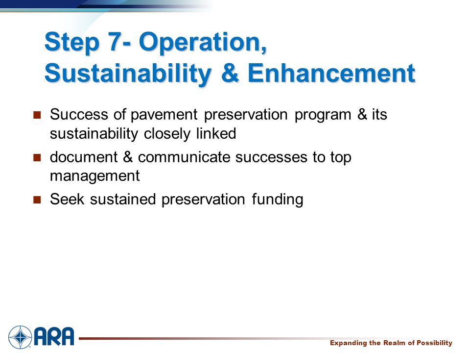 a Expanding the Realm of Possibility Step 7- Operation, Sustainability & Enhancement Success of pavement preservation program & its sustainability closely linked document & communicate successes to top management Seek sustained preservation funding